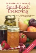The Complete Book of Small-Batch Preserving - Over 300 Recipes to Use Year-Round ebook by Ellie Topp, Margaret Howard
