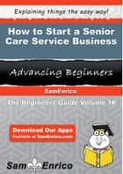 How to Start a Senior Care Service Business - How to Start a Senior Care Service Business ebook by Karon Dennison