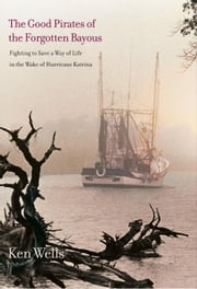 Good Pirates of the Forgotten Bayous: Fighting to Save a Way of Life in the Wake of Hurricane Katrina ebook by Wells, Ken