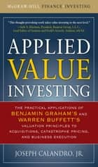 Applied Value Investing: The Practical Application of Benjamin Graham and Warren Buffett's Valuation Principles to Acquisitions, Catastrophe Pricing and Business Execution ebook by Joseph Calandro Jr.