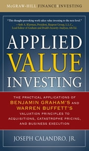 Applied Value Investing: The Practical Application of Benjamin Graham and Warren Buffett's Valuation Principles to Acquisitions, Catastrophe Pricing and Business Execution ebook by Calandro Jr.