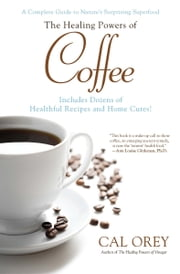 The Healing Powers of Coffee - A Complete Guide to Nature's Surprising Superfood ebook by Cal Orey
