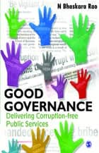 Good Governance - Delivering Corruption-free Public Services ebook by N Bhaskara Rao