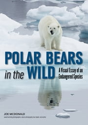 Polar Bears In The Wild - A Visual Essay of an Endangered Species ebook by Joe McDonald