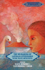 The Un/Making of Latina/o Citizenship - Culture, Politics, and Aesthetics ebook by E. Hernández,E. Rodriguez y Gibson,Eliza Rodriguez y Gibson