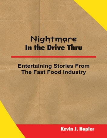 Nightmare In the Drive Thru: True and Untold Stories from the Fast Food Industry ebook by Kevin J. Hopler