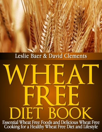 Wheat Free Diet Book - Essential Wheat Free Foods and Delicious Wheat Free Cooking for a Healthy Wheat Free Diet and Lifestyle ebook by Leslie Baer,Clements David