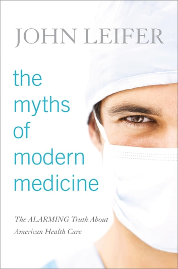 The Myths of Modern Medicine - The Alarming Truth about American Health Care ebook by John Leifer
