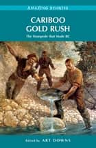 Cariboo Gold Rush - The Stampede that Made BC ebook by Art Downs