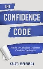 The Confidence Code: Hacks to Calculate Ultimate Creative Confidence ebook by Kristi Jefferson