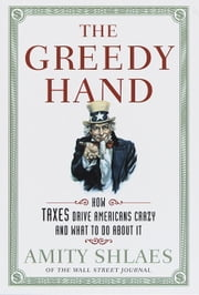 The Greedy Hand - How Taxes Drive Americans Crazy and What to Do About It ebook by Amity Shlaes