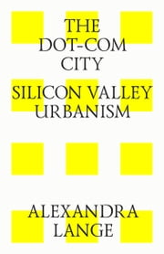 The dot-com city. Silicon valley urbanism ebook by Alexandra Lange