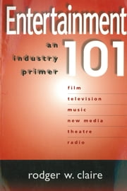 Entertainment 101 - An Industry Primer ebook by Jeffrey Hirsch,Rodger W. Claire