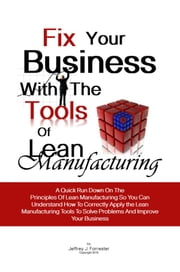 Fix Your Business With The Tools Of Lean Manufacturing - A Quick Run Down On The Principles Of Lean Manufacturing So You Can Understand How To Correctly Apply the Lean Manufacturing Tools To Solve Problems And Improve Your Business ebook by Jeffrey J. Forrester