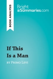If This Is a Man by Primo Levi (Book Analysis) - Detailed Summary, Analysis and Reading Guide ebook by Bright Summaries
