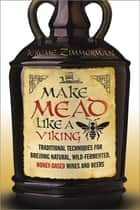 Make Mead Like a Viking - Traditional Techniques for Brewing Natural, Wild-Fermented, Honey-Based Wines and Beers ebook by Jereme Zimmerman