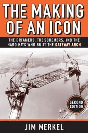 The Making of an Icon: The Dreamers, the Schemers, and the Hard Hats Who Built the Gateway Arch, Second Edition ebook by Jim Merkel