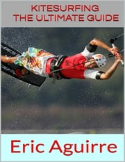 Kitesurfing: The Ultimate Guide ebook by Eric Aguirre