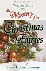 Morgan Carey and The Mystery of the Christmas Fairies - Morgan Carey Adventures, #2 ebook by Susan Colleen Browne