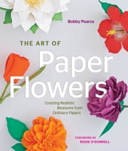 The Art of Paper Flowers - Creating Realistic Blossoms from Ordinary Papers ebook by Bobby Pearce,Rosie O'Donnell