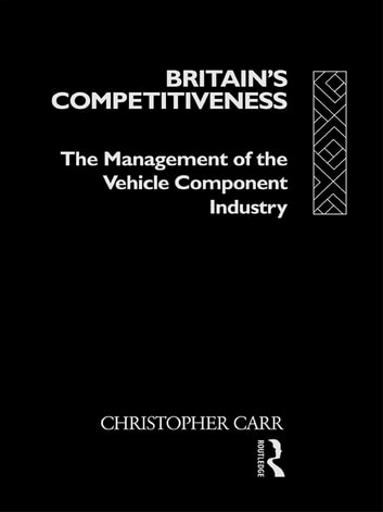 Britain's Competitiveness - The Management of the Vehicle Component Industry ebook by Dr Christopher Carr