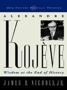 Alexandre Kojeve ebook by James H. Nichols