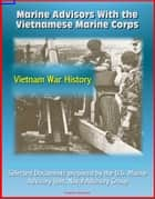 Marine Advisors With the Vietnamese Marine Corps: Selected Documents prepared by the U.S. Marine Advisory Unit, Naval Advisory Group, Vietnam War History ebook by Progressive Management