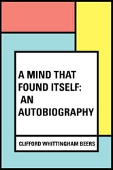 A Mind That Found Itself: An Autobiography ebook by Clifford Whittingham Beers
