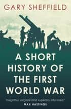 A Short History of the First World War ebook by Gary Sheffield