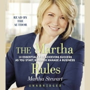 The Martha Rules - 10 Essentials for Achieving Success as You Start, Build, or Manage a Business audiobook by Martha Stewart