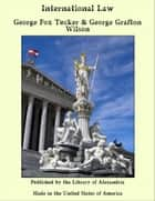International Law ebook by George Fox Tucker & George Grafton Wilson