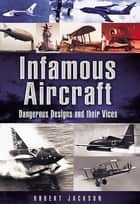 Infamous Aircraft - Dangerous Designs and their Vices ebook by Robert Jackson