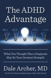 The ADHD Advantage - What You Thought Was a Diagnosis May Be Your Greatest Strength ebook by Dale Archer