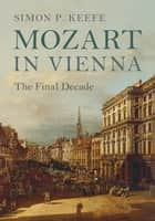Mozart in Vienna - The Final Decade ebook by Simon P. Keefe