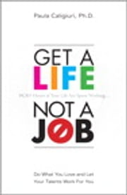 Get a Life, Not a Job: Do What You Love and Let Your Talents Work For You - Do What You Love and Let Your Talents Work For You ebook by Paula Caligiuri PhD