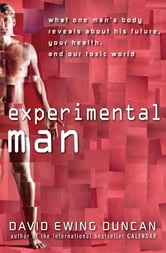 Experimental Man - What One Man's Body Reveals about His Future, Your Health, and Our Toxic World ebook by David Ewing Duncan
