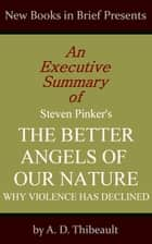An Executive Summary of Steven Pinker's 'The Better Angels of Our Nature: Why Violence Has Declined' eBook por A. D. Thibeault