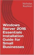 Windows Server 2016 Essentials Installation Guide for Small Businesses ebook by Nicholas Rushton
