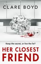 Her Closest Friend - An absolutely gripping and heart-pounding psychological thriller 電子書籍 by Clare Boyd