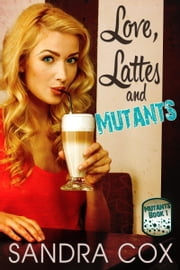 Love, Lattes and Mutants ebook by Sandra Cox