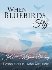 When Bluebirds Fly: Losing a Child, Living with Hope ebook by JoAnn Deveny