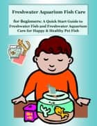 Freshwater Aquarium Fish Care for Beginners: A Quick Start Guide to Freshwater Fish and Freshwater Aquarium Care for Happy & Healthy Pet Fish ebook by Nancy Copeland