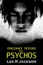 Imaginary Friends and Psychos ebook by Lee R Jackson