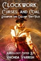 Clockwork, Curses, and Coal - Steampunk and Gaslamp Fairy Tales ebook by Rhonda Parrish, Christina Ruth Johnson, Joseph Halden,...