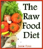 The Raw Food Diet - Step by Step Guide for Beginners ebook by Jamie Fynn