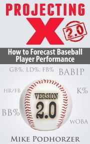 Projecting X 2.0: How to Forecast Baseball Player Performance ebook by Mike Podhorzer