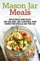 Mason Jar Meals: Delicious and Easy Jar Salads, Jar Lunches, and More for Meals on the Go ebook by Dylanna Press