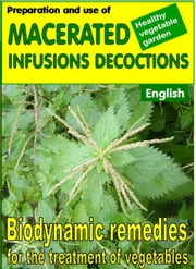 Preparation and use of macerated, infusions, decoctions - Biodynamic remedies for the treatment of vegetables ebook by Bruno Del Medico