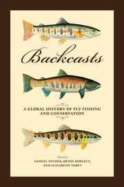 Backcasts - A Global History of Fly Fishing and Conservation ebook by Samuel Snyder,Bryon Borgelt,Elizabeth Tobey,Jen Corrinne Brown,Chris Wood