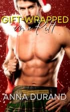 Gift-Wrapped in a Kilt ebook by Anna Durand
